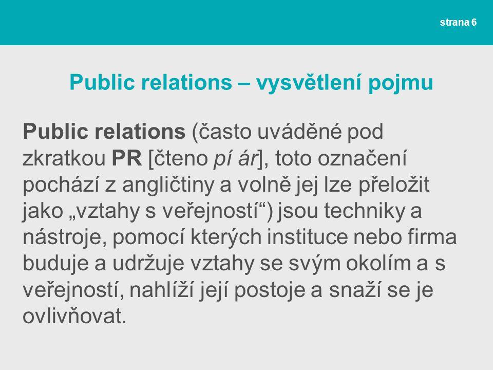 """Public relations – vysvětlení pojmu Public relations (často uváděné pod zkratkou PR [čteno pí ár], toto označení pochází z angličtiny a volně jej lze přeložit jako """"vztahy s veřejností ) jsou techniky a nástroje, pomocí kterých instituce nebo firma buduje a udržuje vztahy se svým okolím a s veřejností, nahlíží její postoje a snaží se je ovlivňovat."""