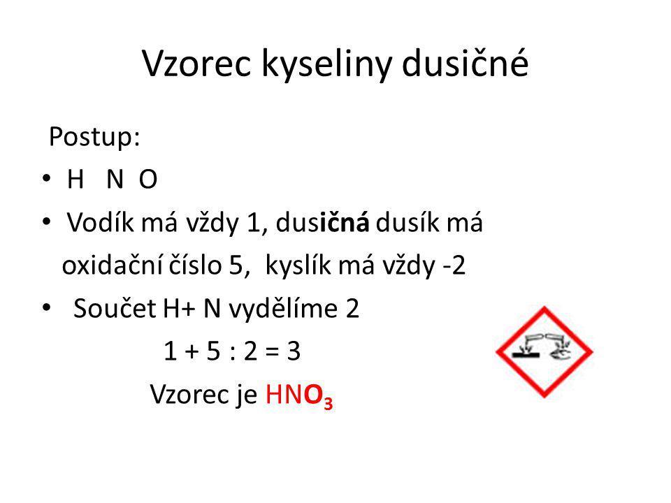 Vzorec kyseliny dusičné Postup: H N O Vodík má vždy 1, dusičná dusík má oxidační číslo 5, kyslík má vždy -2 Součet H+ N vydělíme 2 1 + 5 : 2 = 3 Vzorec je HNO 3