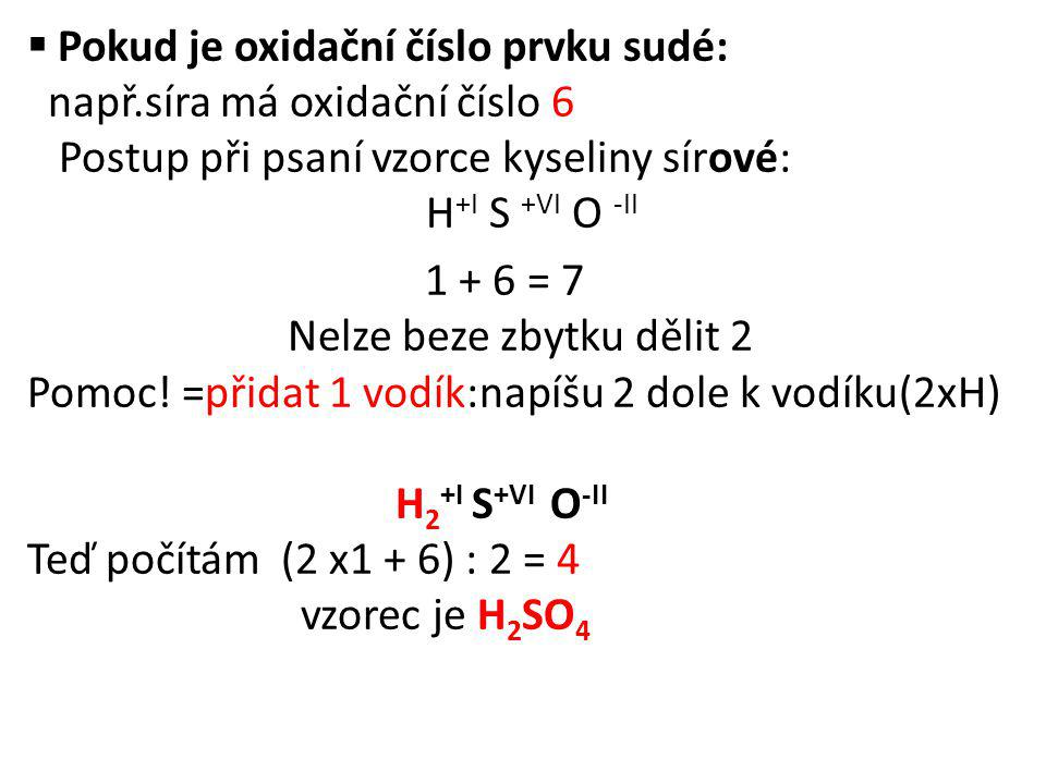  Pokud je oxidační číslo prvku sudé: např.síra má oxidační číslo 6 Postup při psaní vzorce kyseliny sírové: H +I S +VI O -II 1 + 6 = 7 Nelze beze zbytku dělit 2 Pomoc.