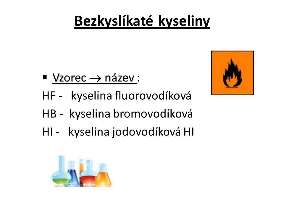 Bezkyslíkaté kyseliny  Vzorec  název  Vzorec  název : HF - kyselina fluorovodíková HB - kyselina bromovodíková HI - kyselina jodovodíková HI