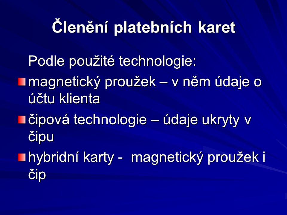 Členění platebních karet Podle použité technologie: magnetický proužek – v něm údaje o účtu klienta čipová technologie – údaje ukryty v čipu hybridní karty - magnetický proužek i čip
