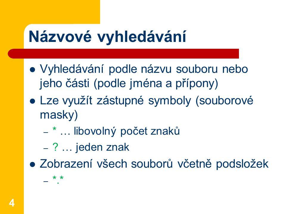 Názvové vyhledávání Vyhledávání podle názvu souboru nebo jeho části (podle jména a přípony) Lze využít zástupné symboly (souborové masky) – * … libovo