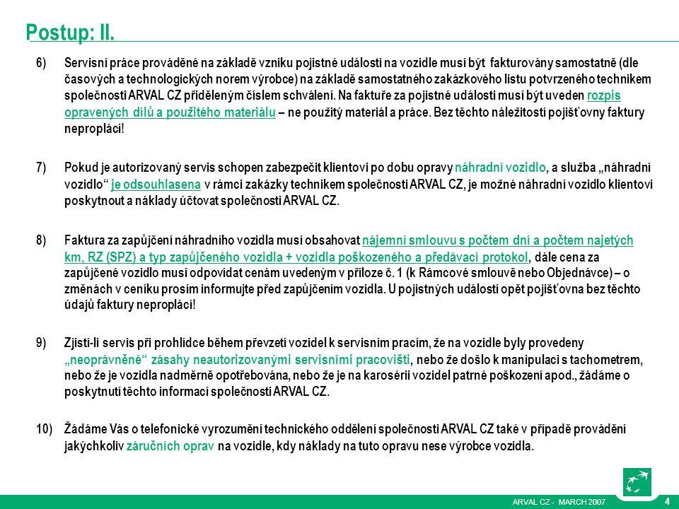 ARVAL CZ - MARCH 2007 4 Postup: II. 6)Servisní práce prováděné na základě vzniku pojistné události na vozidle musí být fakturovány samostatně (dle čas