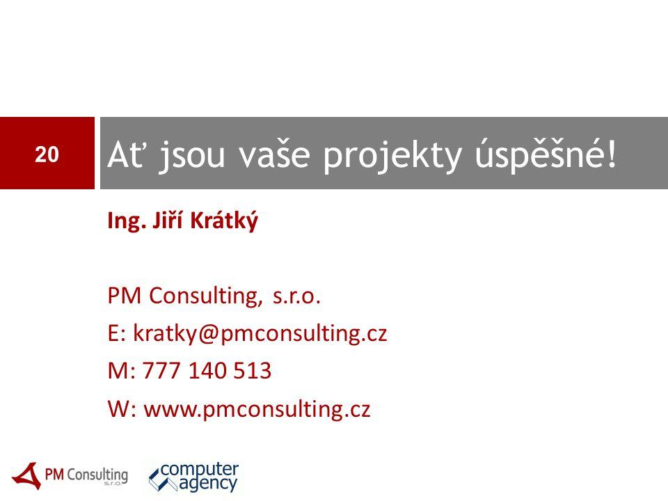 Ing. Jiří Krátký PM Consulting, s.r.o. E: kratky@pmconsulting.cz M: 777 140 513 W: www.pmconsulting.cz Ať jsou vaše projekty úspěšné! 20