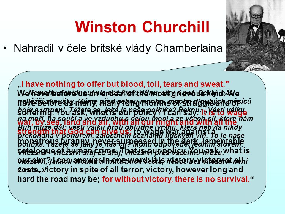 "Winston Churchill Nahradil v čele britské vlády Chamberlaina ""I have nothing to offer but blood, toil, tears and sweat. We have before us an ordeal of the most grievous kind."