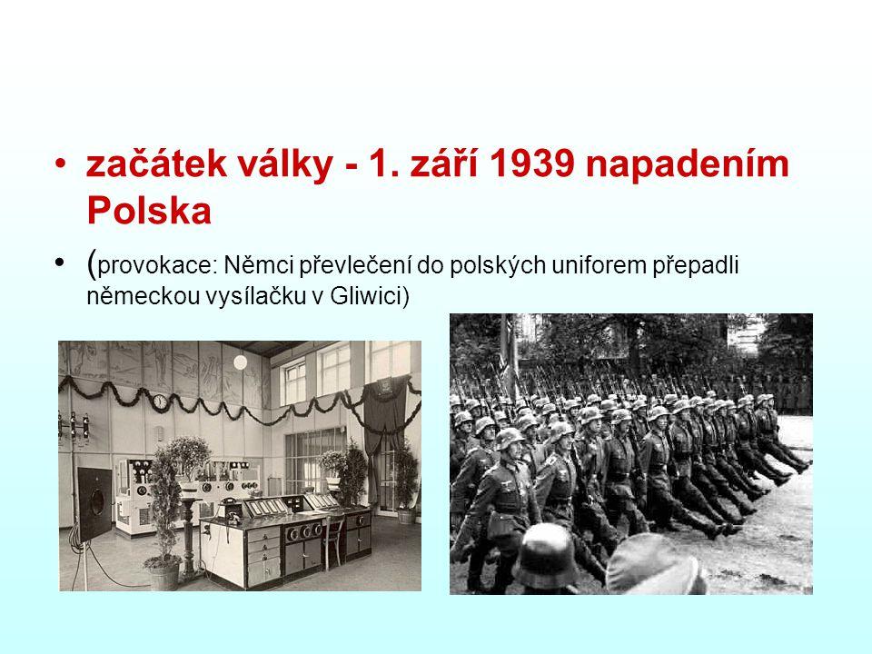 začátek války - 1. září 1939 napadením Polska ( provokace: Němci převlečení do polských uniforem přepadli německou vysílačku v Gliwici)