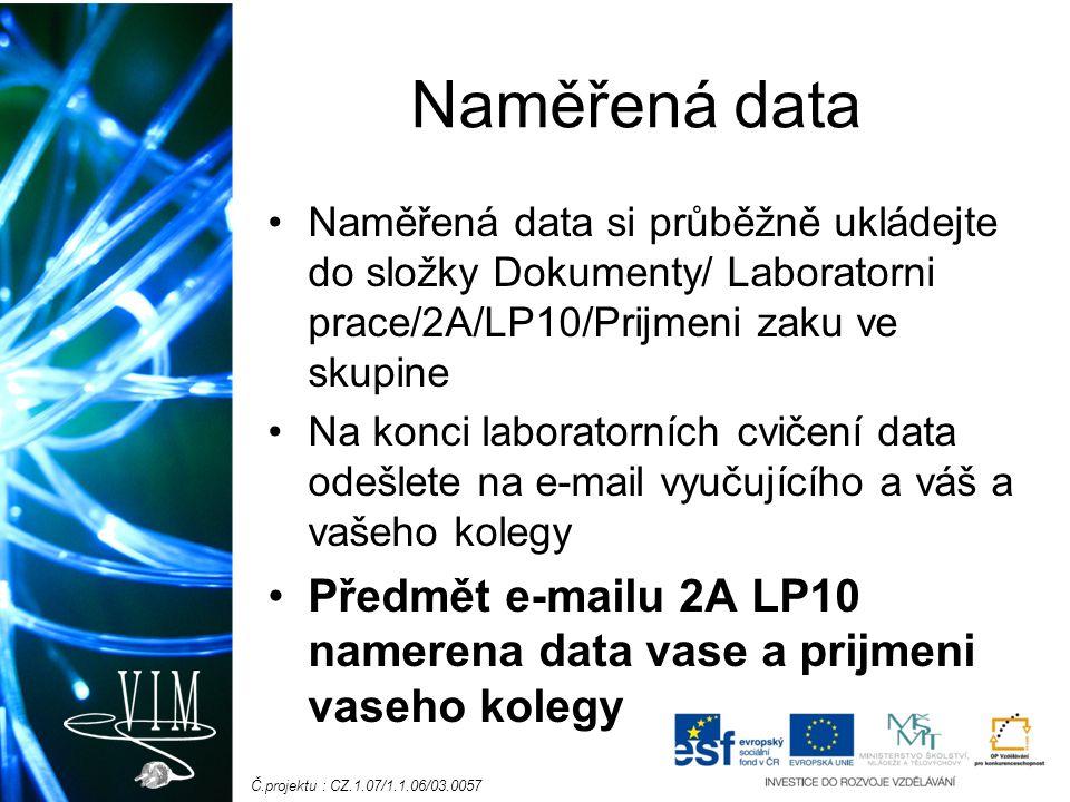 Č.projektu : CZ.1.07/1.1.06/03.0057 Naměřená data Naměřená data si průběžně ukládejte do složky Dokumenty/ Laboratorni prace/2A/LP10/Prijmeni zaku ve skupine Na konci laboratorních cvičení data odešlete na e-mail vyučujícího a váš a vašeho kolegy Předmět e-mailu 2A LP10 namerena data vase a prijmeni vaseho kolegy