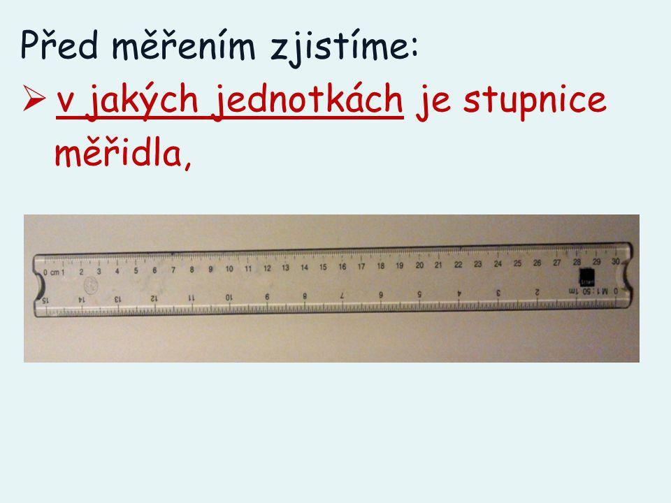 Před měřením zjistíme:  v jakých jednotkách je stupnice měřidla,