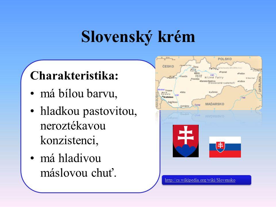 Slovenský krém Charakteristika: má bílou barvu, hladkou pastovitou, neroztékavou konzistenci, má hladivou máslovou chuť. http://cs.wikipedia.org/wiki/