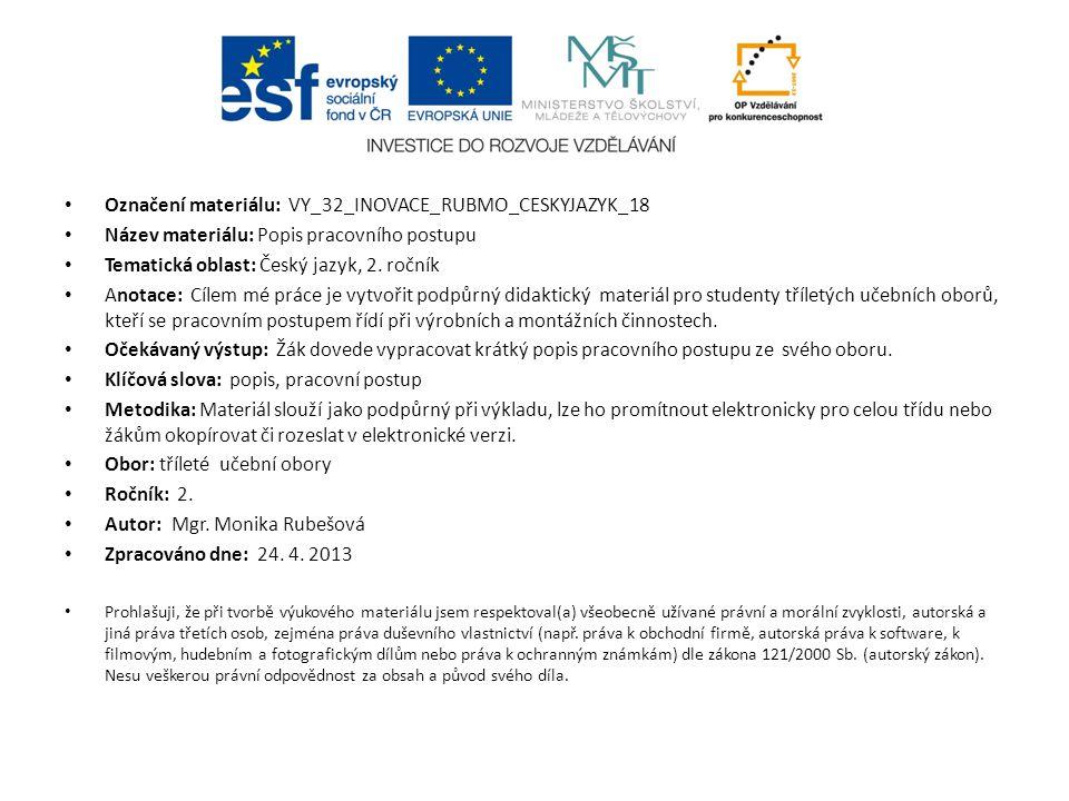 Označení materiálu: VY_32_INOVACE_RUBMO_CESKYJAZYK_18 Název materiálu: Popis pracovního postupu Tematická oblast: Český jazyk, 2. ročník Anotace: Cíle