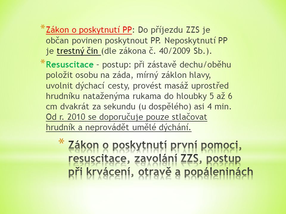 * Zákon o poskytnutí PP: Do příjezdu ZZS je občan povinen poskytnout PP. Neposkytnutí PP je trestný čin (dle zákona č. 40/2009 Sb.). * Resuscitace – p