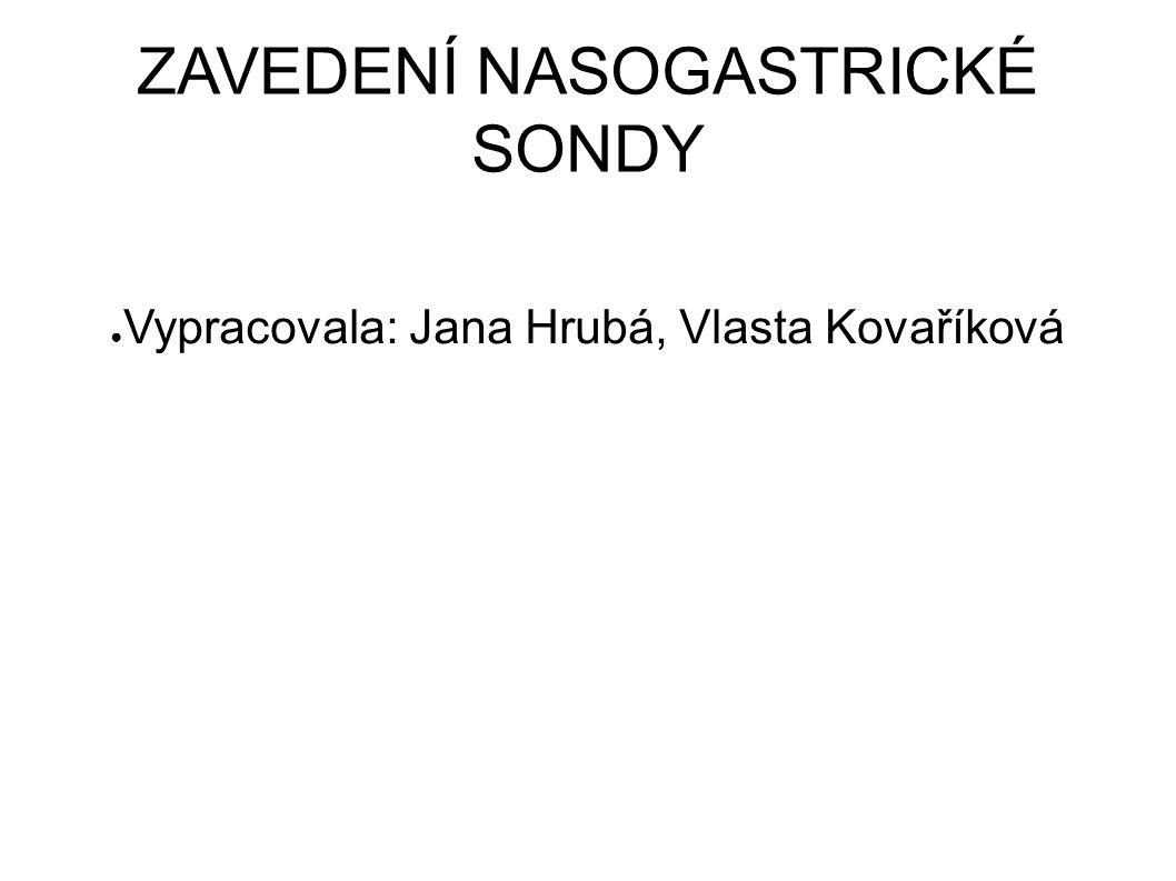 ZAVEDENÍ NASOGASTRICKÉ SONDY ● Vypracovala: Jana Hrubá, Vlasta Kovaříková