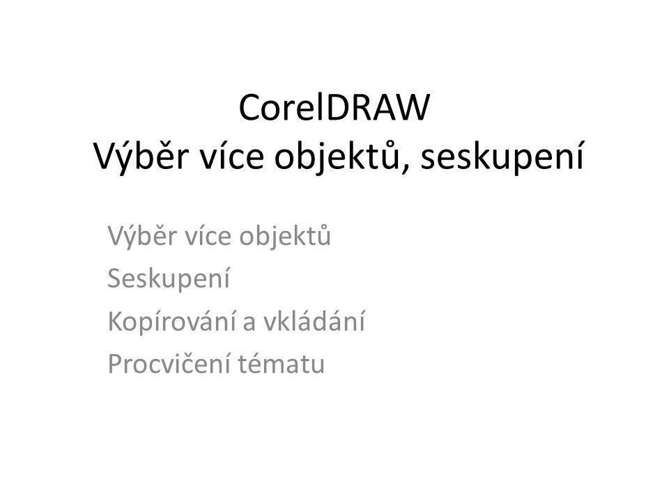 CorelDRAW Výběr více objektů, seskupení Výběr více objektů Seskupení Kopírování a vkládání Procvičení tématu