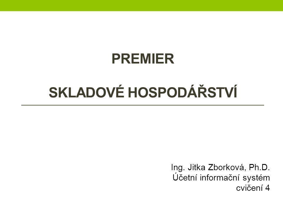 PREMIER SKLADOVÉ HOSPODÁŘSTVÍ Ing. Jitka Zborková, Ph.D. Účetní informační systém cvičení 4