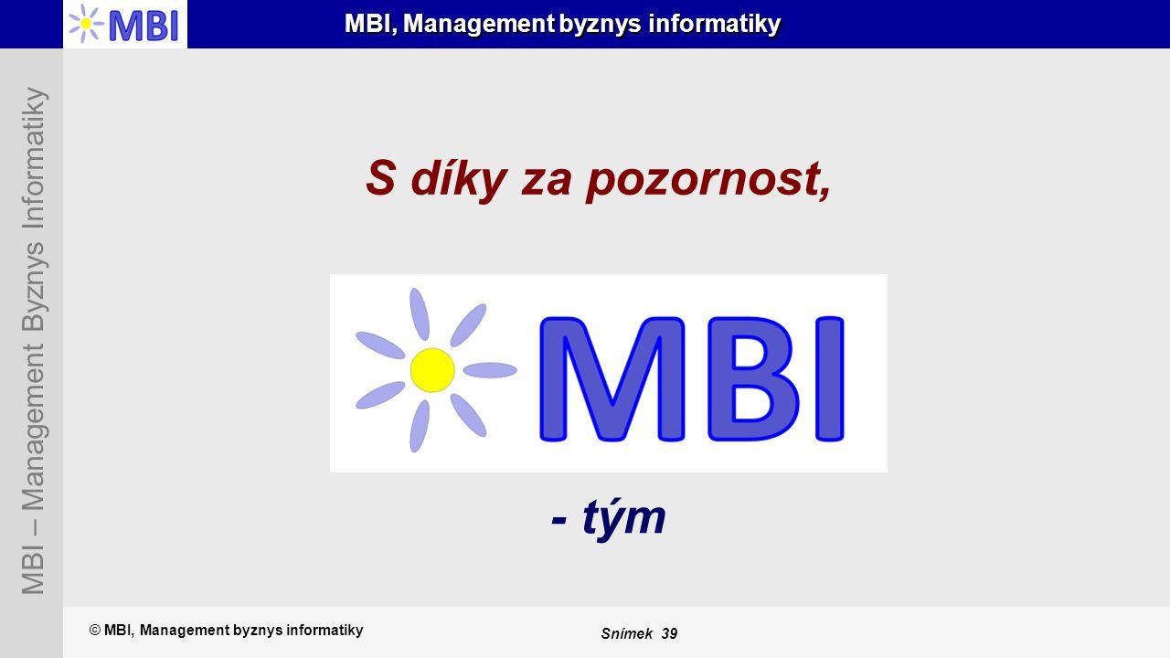 Snímek 39 MBI – Management Byznys Informatiky MBI, Management byznys informatiky - tým © MBI, Management byznys informatiky S díky za pozornost,