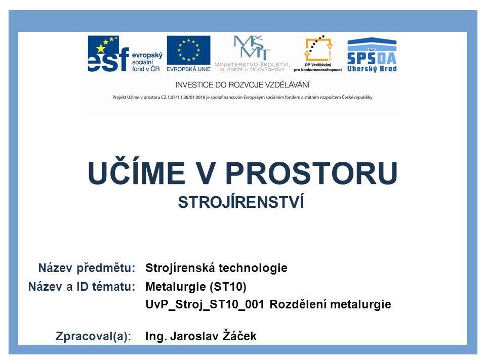 UČÍME V PROSTORU Název předmětu: Název a ID tématu: Zpracoval(a): Strojírenská technologie Metalurgie (ST10) UvP_Stroj_ST10_001 Rozdělení metalurgie I
