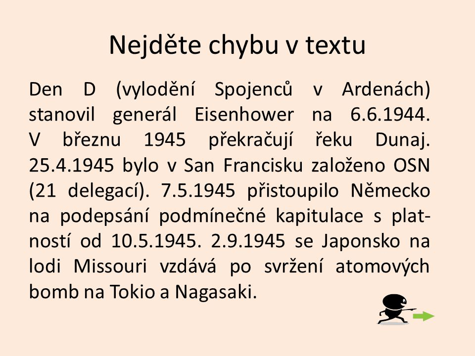 Nejděte chybu v textu Den D (vylodění Spojenců v Ardenách) stanovil generál Eisenhower na 6.6.1944. V březnu 1945 překračují řeku Dunaj. 25.4.1945 byl