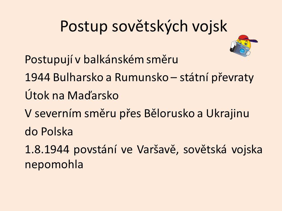 Postup sovětských vojsk Postupují v balkánském směru 1944 Bulharsko a Rumunsko – státní převraty Útok na Maďarsko V severním směru přes Bělorusko a Uk