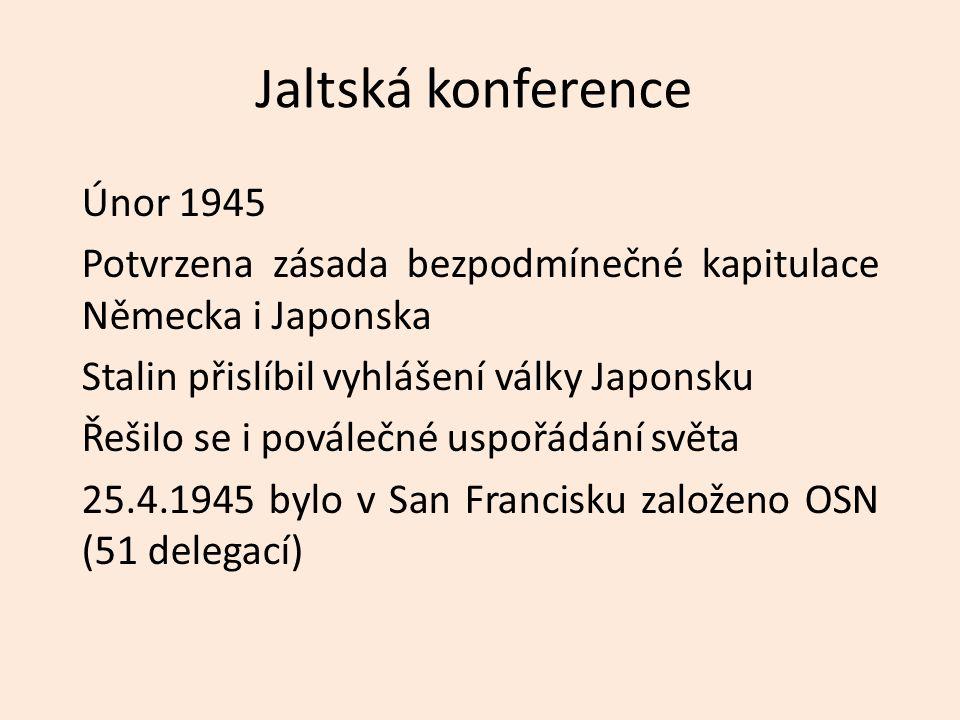 Jaltská konference Únor 1945 Potvrzena zásada bezpodmínečné kapitulace Německa i Japonska Stalin přislíbil vyhlášení války Japonsku Řešilo se i povále