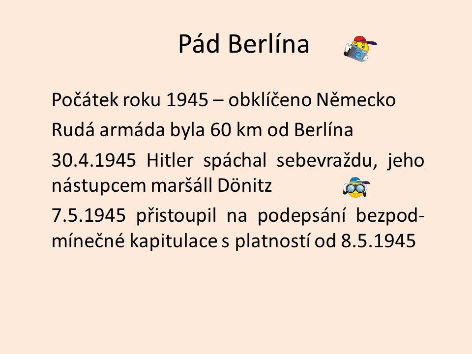 Pád Berlína Počátek roku 1945 – obklíčeno Německo Rudá armáda byla 60 km od Berlína 30.4.1945 Hitler spáchal sebevraždu, jeho nástupcem maršáll Dönitz