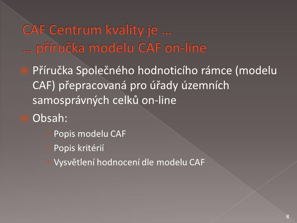  Příručka Společného hodnoticího rámce (modelu CAF) přepracovaná pro úřady územních samosprávných celků on-line  Obsah:  Popis modelu CAF  Popis kritérií  Vysvětlení hodnocení dle modelu CAF 8