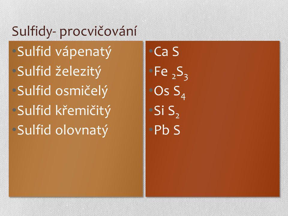 Sulfidy- procvičování Sulfid vápenatý Sulfid železitý Sulfid osmičelý Sulfid křemičitý Sulfid olovnatý Sulfid vápenatý Sulfid železitý Sulfid osmičelý