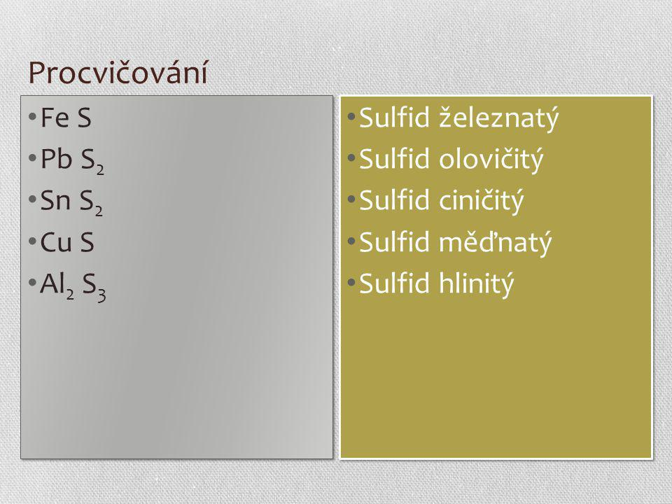 Procvičování Fe S Pb S 2 Sn S 2 Cu S Al 2 S 3 Fe S Pb S 2 Sn S 2 Cu S Al 2 S 3 Sulfid železnatý Sulfid olovičitý Sulfid ciničitý Sulfid měďnatý Sulfid