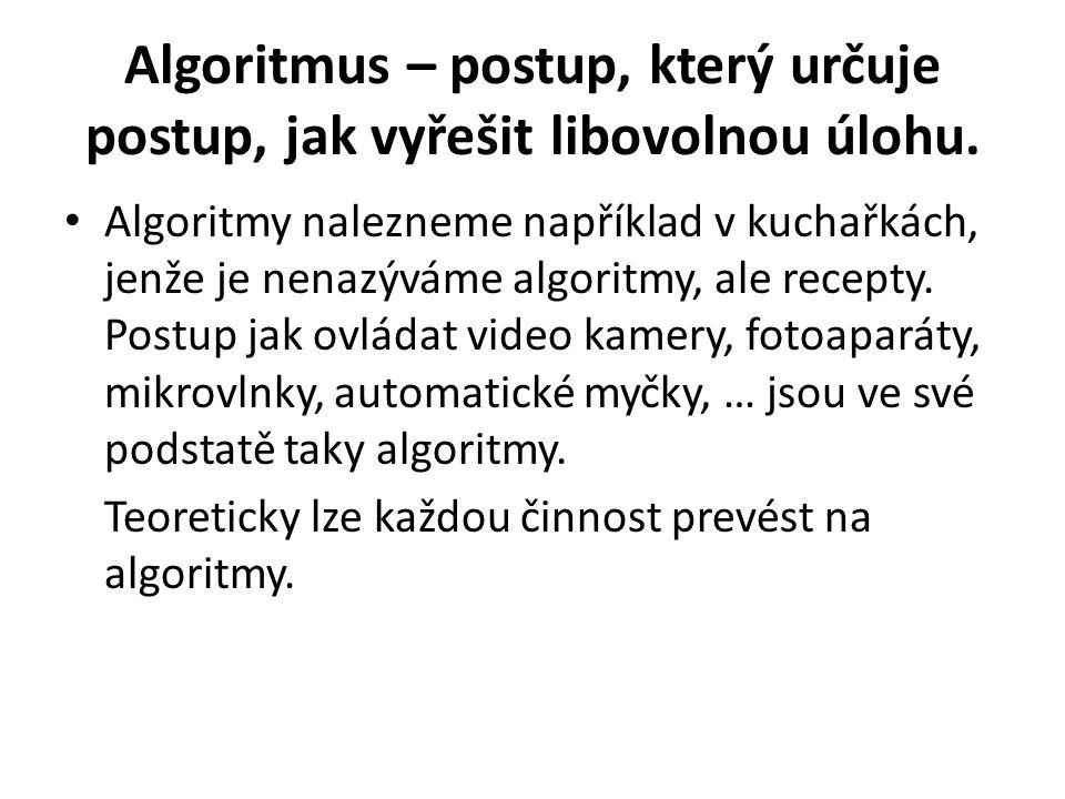 Algoritmus – postup, který určuje postup, jak vyřešit libovolnou úlohu. Algoritmy nalezneme například v kuchařkách, jenže je nenazýváme algoritmy, ale