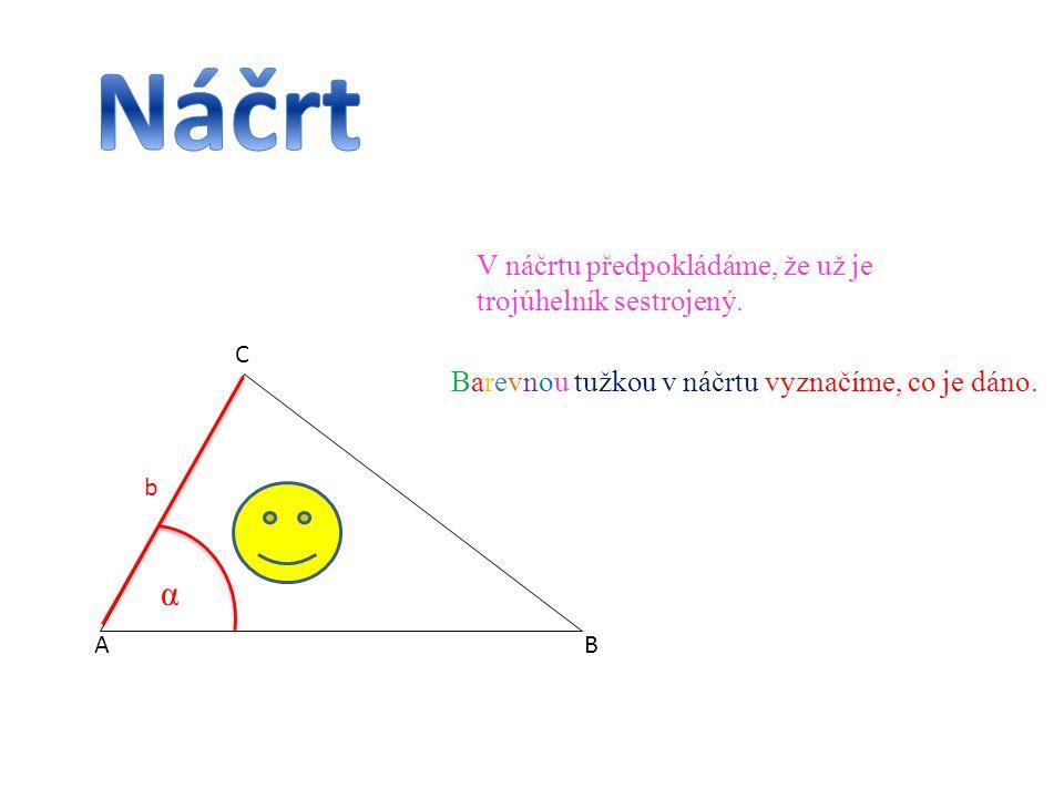 AB C V náčrtu předpokládáme, že už je trojúhelník sestrojený. Barevnou tužkou v náčrtu vyznačíme, co je dáno. b α