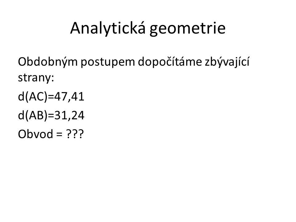 Analytická geometrie Obdobným postupem dopočítáme zbývající strany: d(AC)=47,41 d(AB)=31,24 Obvod = ???