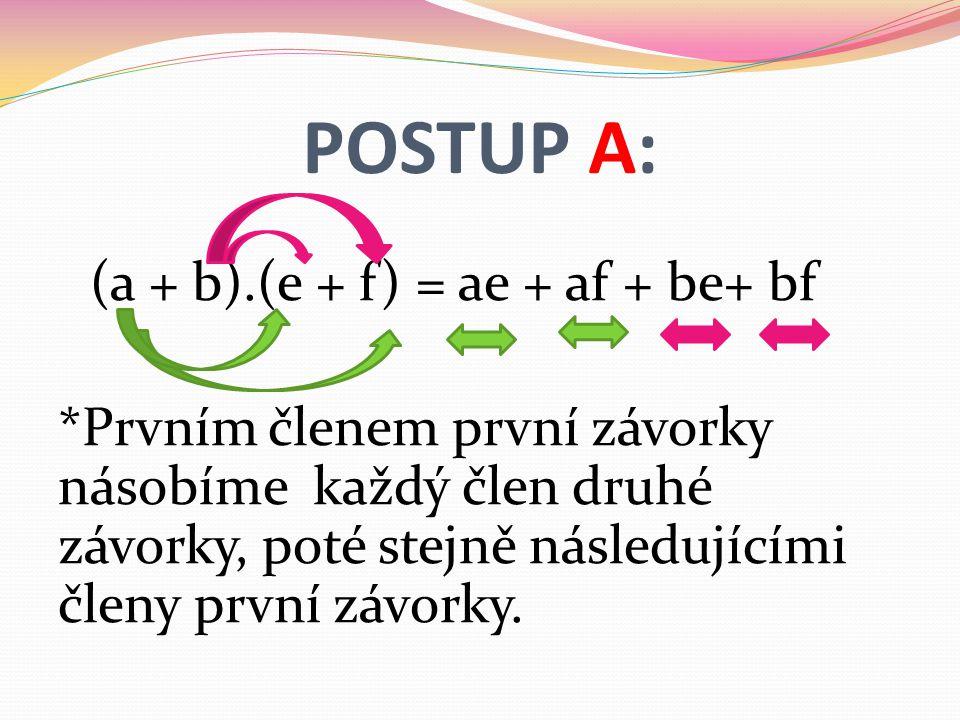 POSTUP A: (a + b).(e + f) = ae + af + be+ bf *Prvním členem první závorky násobíme každý člen druhé závorky, poté stejně následujícími členy první závorky.