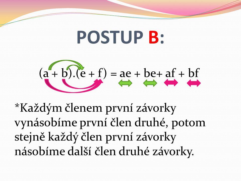 POSTUP B: (a + b).(e + f) = ae + be+ af + bf *Každým členem první závorky vynásobíme první člen druhé, potom stejně každý člen první závorky násobíme další člen druhé závorky.