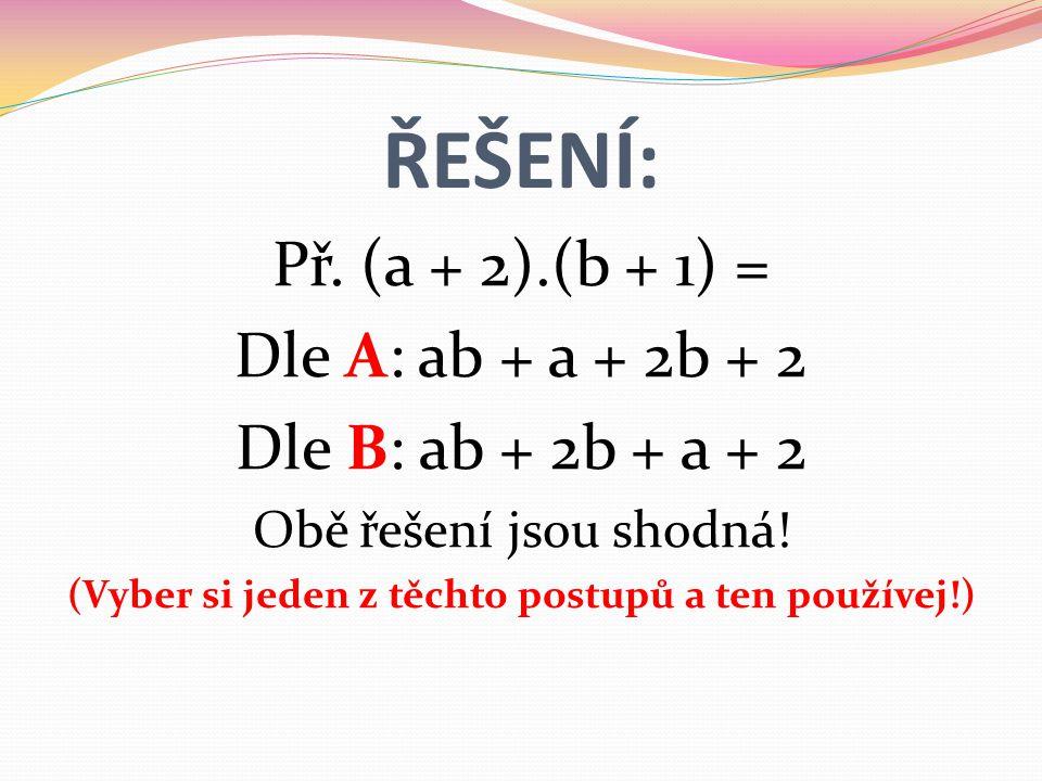 ŘEŠENÍ: Př. (a + 2).(b + 1) = Dle A: ab + a + 2b + 2 Dle B: ab + 2b + a + 2 Obě řešení jsou shodná.