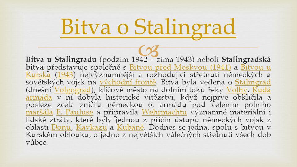  Bitva u Stalingradu (podzim 1942 – zima 1943) neboli Stalingradská bitva představuje společně s Bitvou před Moskvou (1941) a Bitvou u Kurska (1943) nejvýznamnější a rozhodující střetnutí německých a sovětských vojsk na východní frontě.