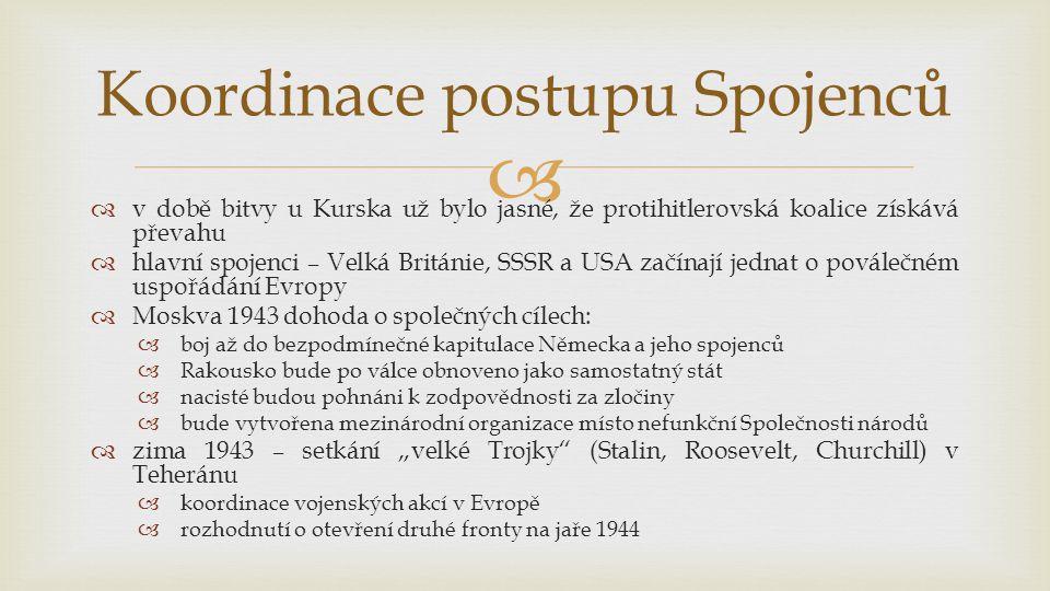 """  v době bitvy u Kurska už bylo jasné, že protihitlerovská koalice získává převahu  hlavní spojenci – Velká Británie, SSSR a USA začínají jednat o poválečném uspořádání Evropy  Moskva 1943 dohoda o společných cílech:  boj až do bezpodmínečné kapitulace Německa a jeho spojenců  Rakousko bude po válce obnoveno jako samostatný stát  nacisté budou pohnáni k zodpovědnosti za zločiny  bude vytvořena mezinárodní organizace místo nefunkční Společnosti národů  zima 1943 – setkání """"velké Trojky (Stalin, Roosevelt, Churchill) v Teheránu  koordinace vojenských akcí v Evropě  rozhodnutí o otevření druhé fronty na jaře 1944 Koordinace postupu Spojenců"""