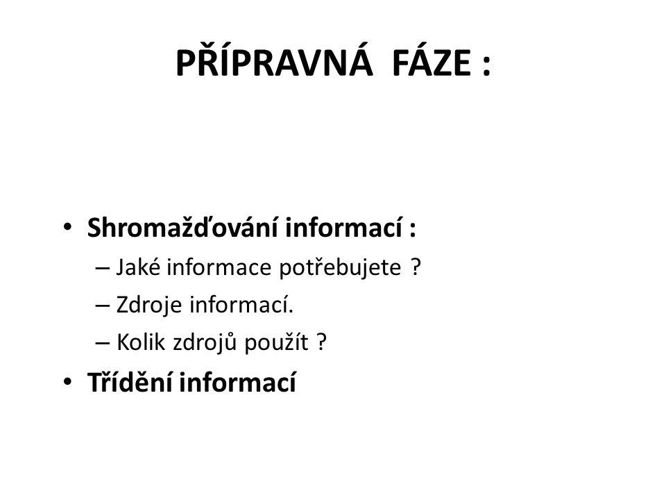 PŘÍPRAVNÁ FÁZE : Shromažďování informací : – Jaké informace potřebujete ? – Zdroje informací. – Kolik zdrojů použít ? Třídění informací