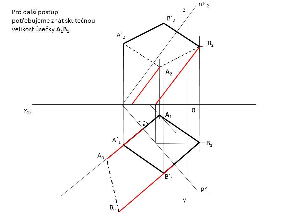 x 12 0 z y pρ1pρ1 n ρ 2 A1A1 B2B2 A2A2 B1B1 A´ 1 B´ 1 A´ 2 B´ 2 Pro další postup potřebujeme znát skutečnou velikost úsečky A 1 B 1. A0A0 B0B0