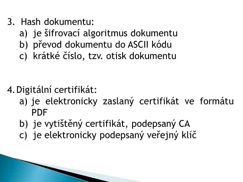3.Hash dokumentu: a)je šifrovací algoritmus dokumentu b)převod dokumentu do ASCII kódu c)krátké číslo, tzv. otisk dokumentu 4.Digitální certifikát: a)