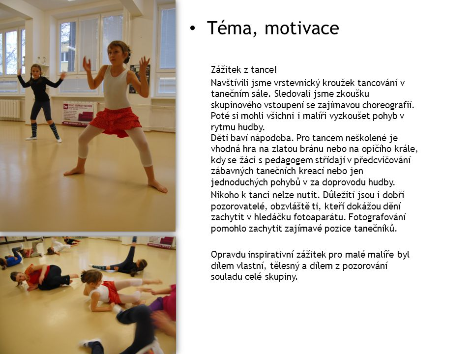 Téma, motivace Zážitek z tance! Navštívili jsme vrstevnický kroužek tancování v tanečním sále. Sledovali jsme zkoušku skupinového vstoupení se zajímav
