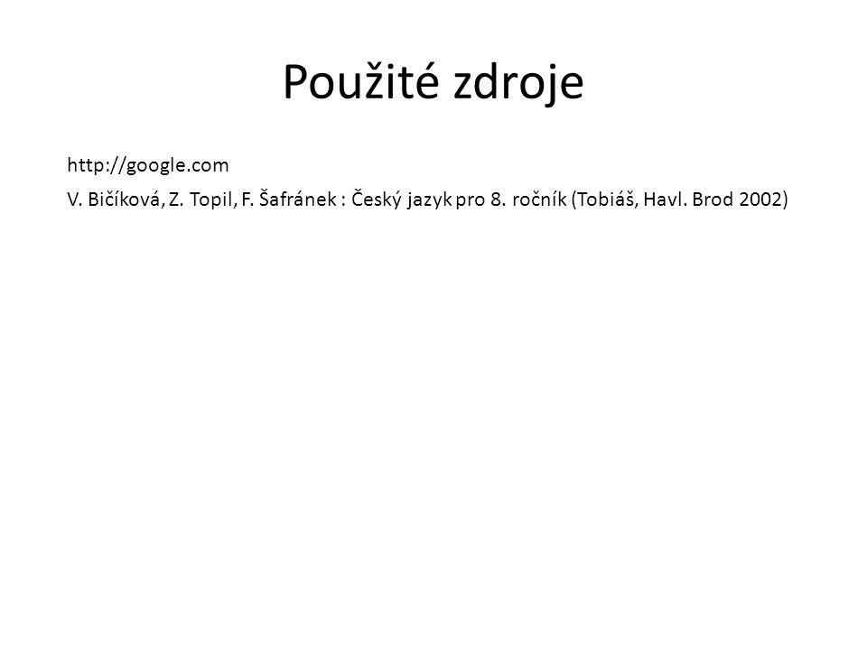 Použité zdroje http://google.com V. Bičíková, Z. Topil, F. Šafránek : Český jazyk pro 8. ročník (Tobiáš, Havl. Brod 2002)