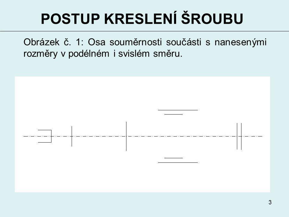 3 POSTUP KRESLENÍ ŠROUBU Obrázek č. 1: Osa souměrnosti součásti s nanesenými rozměry v podélném i svislém směru.