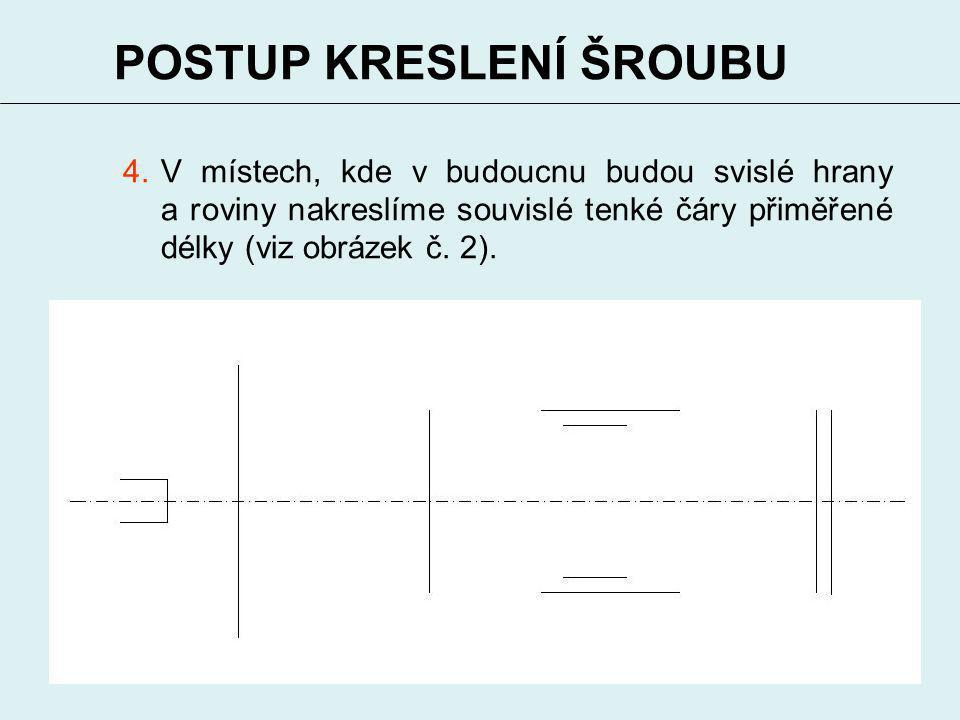 4 POSTUP KRESLENÍ ŠROUBU 4.V místech, kde v budoucnu budou svislé hrany a roviny nakreslíme souvislé tenké čáry přiměřené délky (viz obrázek č. 2).