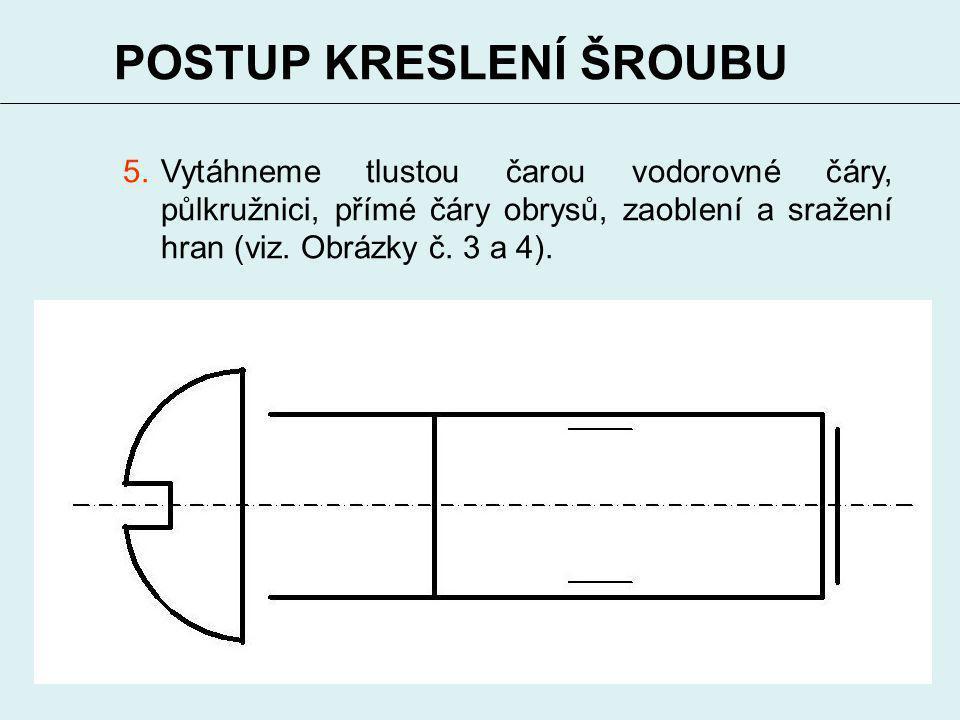 5 POSTUP KRESLENÍ ŠROUBU 5.Vytáhneme tlustou čarou vodorovné čáry, půlkružnici, přímé čáry obrysů, zaoblení a sražení hran (viz. Obrázky č. 3 a 4).