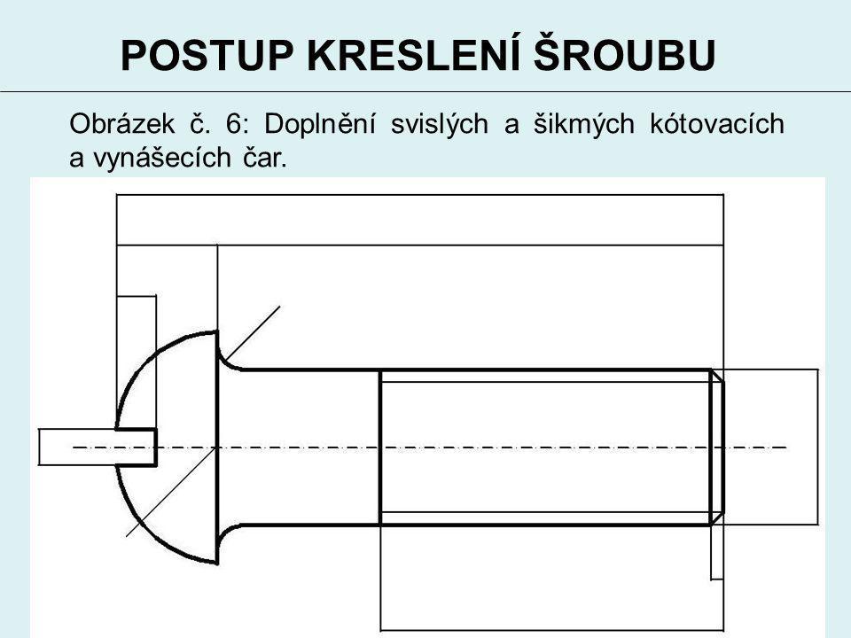 8 POSTUP KRESLENÍ ŠROUBU Obrázek č. 6: Doplnění svislých a šikmých kótovacích a vynášecích čar.