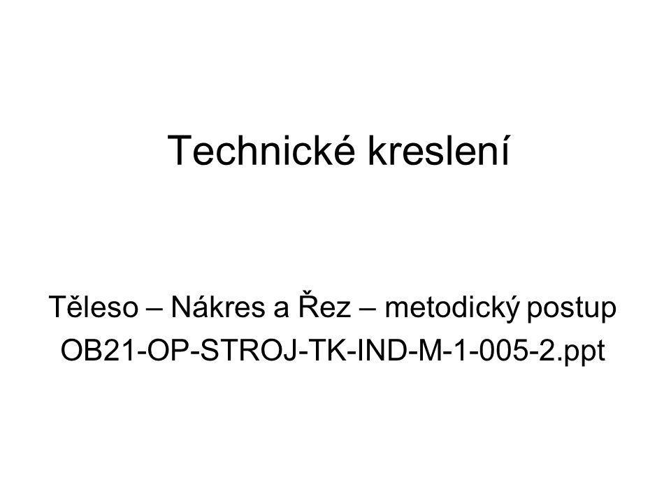 Technické kreslení Těleso – Nákres a Řez – metodický postup OB21-OP-STROJ-TK-IND-M-1-005-2.ppt
