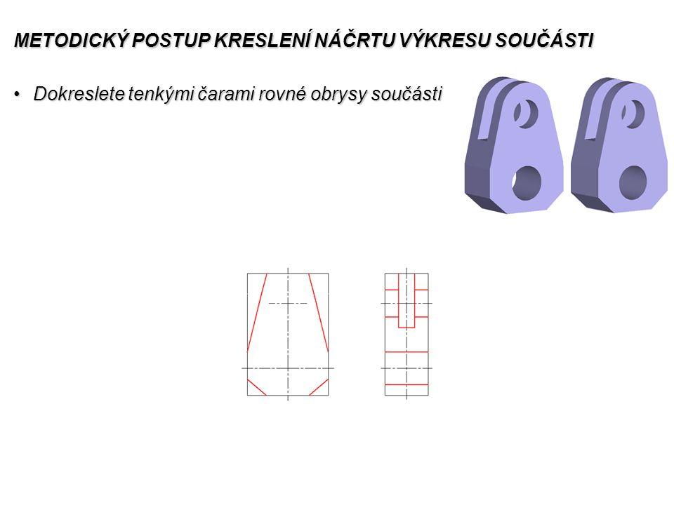 METODICKÝ POSTUP KRESLENÍ NÁČRTU VÝKRESU SOUČÁSTI Dokreslete tenkými čarami rovné obrysy součástiDokreslete tenkými čarami rovné obrysy součásti