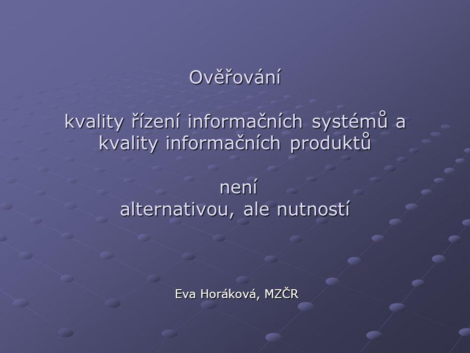 Ověřování kvality řízení informačních systémů a kvality informačních produktů není alternativou, ale nutností Eva Horáková, MZČR