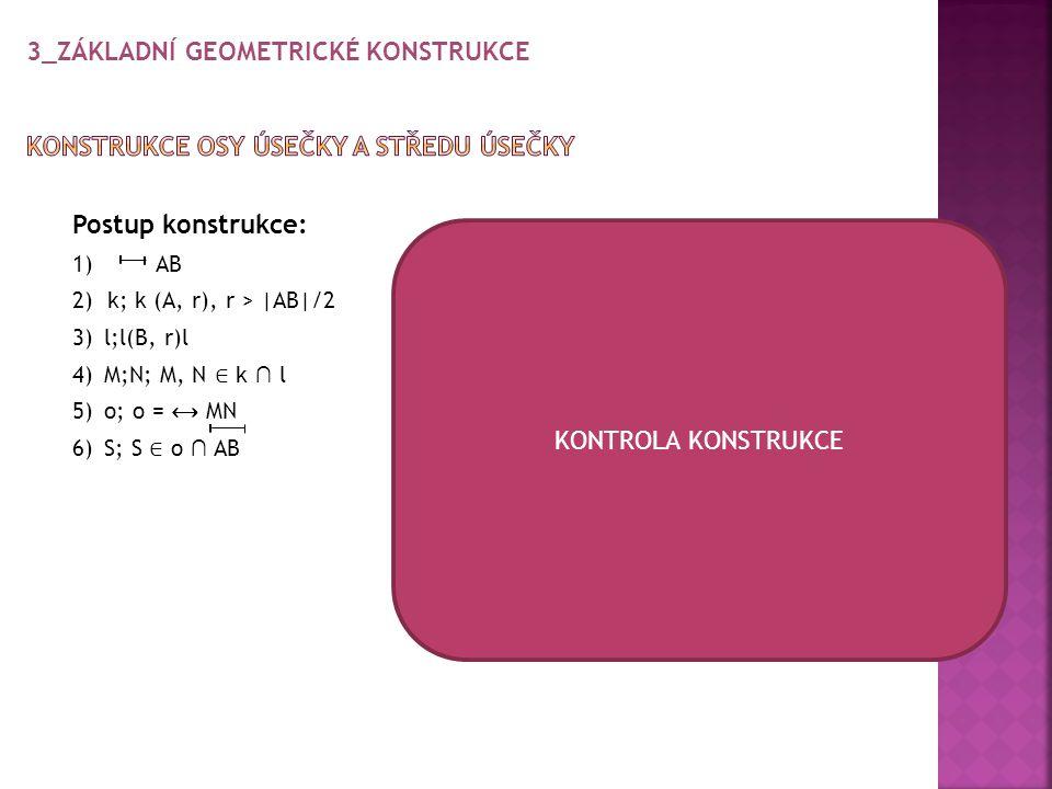 Tímto postupem dělíme úhel na dvě stejné poloviny Postup konstrukce: 1) ∢ 2)k; ;(V, r) r libovolné 3) X; X ∈ k ∩ VA 4) Y; Y ∈ k ∩ VB 5) l 1 ;l 1 (X, s) s libovolné B 6) l 2 ;l 2 (Y, s) 7) R; R ∈ l 1 ∩ l 2 Y l 2 8) o; o = VR k o l 1 V X A KONTROLA KONSTRUKCE