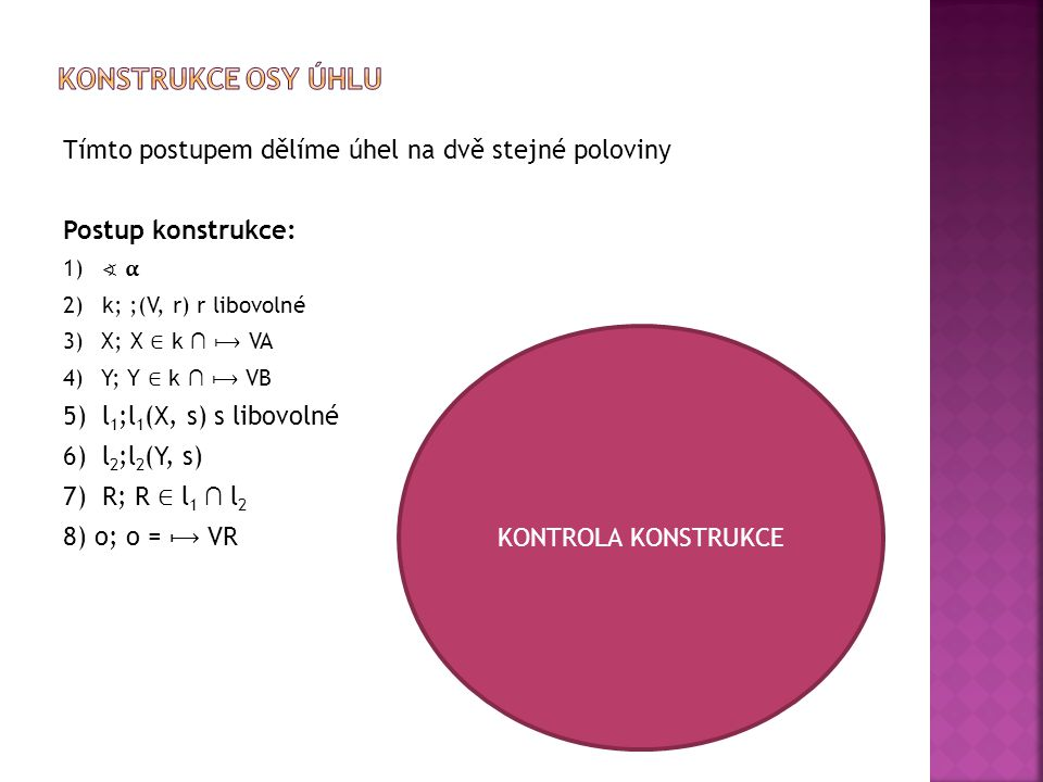 Tímto postupem dělíme úhel na dvě stejné poloviny Postup konstrukce: 1) ∢ 2)k; ;(V, r) r libovolné 3) X; X ∈ k ∩ VA 4) Y; Y ∈ k ∩ VB 5) l 1 ;l 1 (X, s