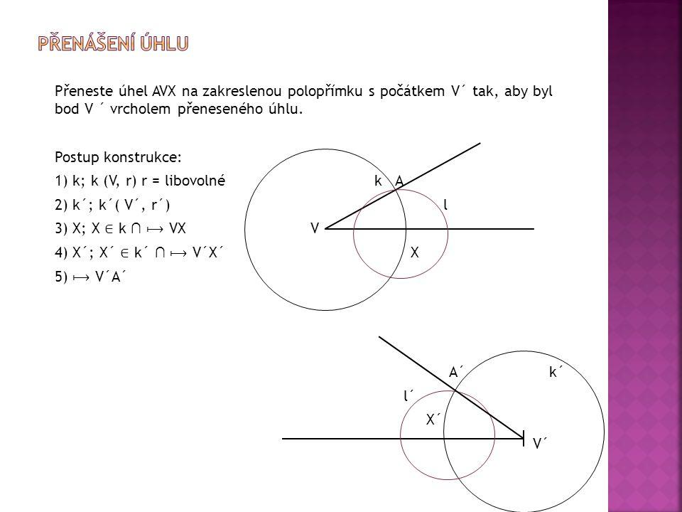 Přeneste úhel AVX na zakreslenou polopřímku s počátkem V´ tak, aby byl bod V ´ vrcholem přeneseného úhlu. Postup konstrukce: 1) k; k (V, r) r = libovo